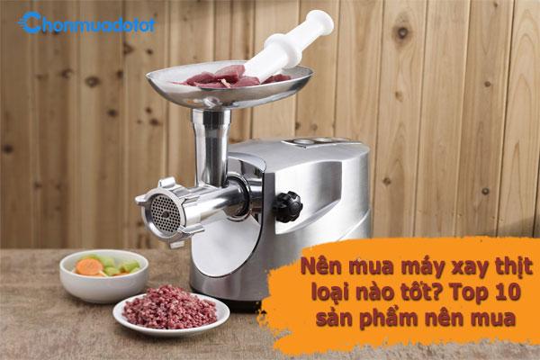 Nên mua máy xay thịt loại nào tốt? - Top 05 sản phẩm nên mua 2021